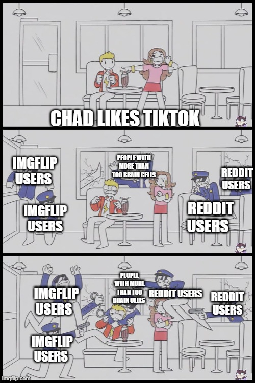 CHAD LIKES TIKTOK; IMGFLIP USERS; PEOPLE WITH MORE THAN TOO BRAIN CELLS; REDDIT USERS; REDDIT USERS; IMGFLIP USERS; PEOPLE WITH MORE THAN TOO BRAIN CELLS; REDDIT USERS; IMGFLIP USERS; REDDIT USERS; IMGFLIP USERS | image tagged in jaiden animations police,tik tok,trash,imgflip users,reddit | made w/ Imgflip meme maker