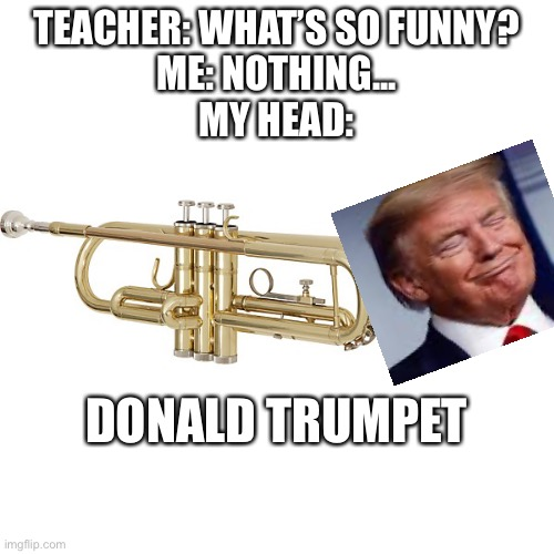 TEACHER: WHAT'S SO FUNNY? ME: NOTHING... MY HEAD:; DONALD TRUMPET | image tagged in donald trump,trumpet | made w/ Imgflip meme maker
