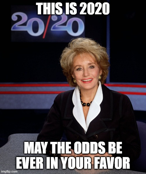 Barbara Walters 2020 |  THIS IS 2020; MAY THE ODDS BE EVER IN YOUR FAVOR | image tagged in barbara walters 2020 | made w/ Imgflip meme maker