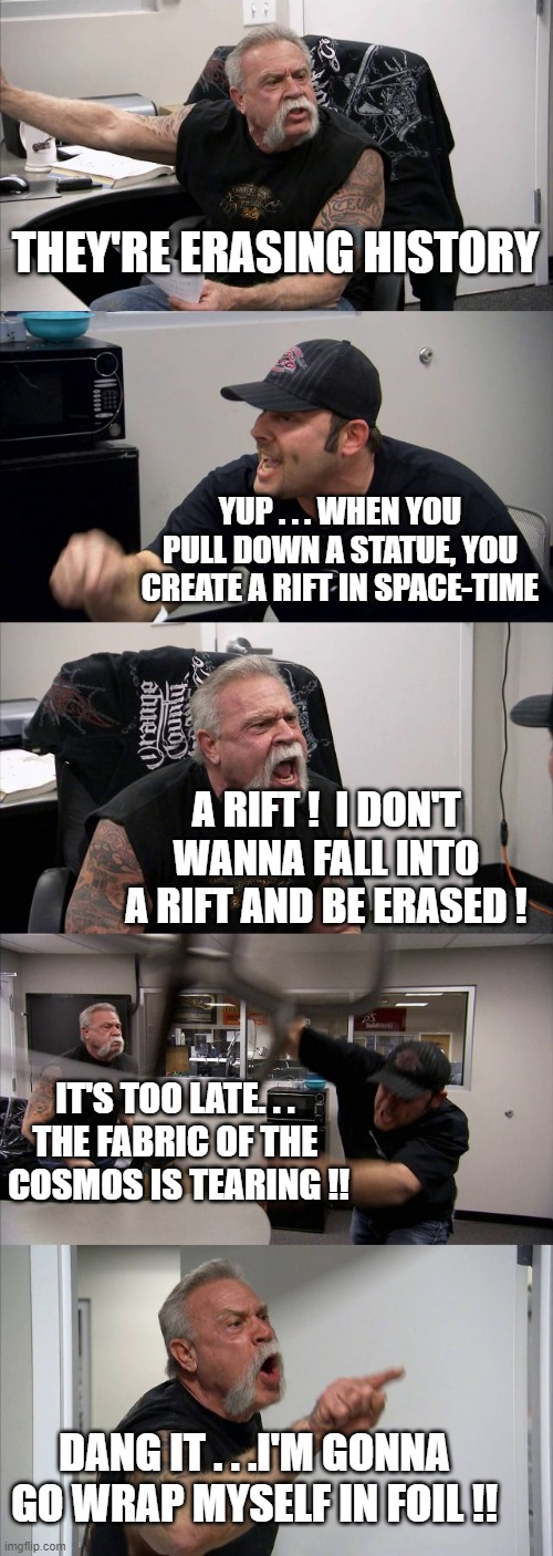 American Chopper Argument Meme |  THEY'RE ERASING HISTORY; YUP . . . WHEN YOU PULL DOWN A STATUE, YOU CREATE A RIFT IN SPACE-TIME; A RIFT !  I DON'T WANNA FALL INTO A RIFT AND BE ERASED ! IT'S TOO LATE. . .  THE FABRIC OF THE  COSMOS IS TEARING !! DANG IT . . .I'M GONNA GO WRAP MYSELF IN FOIL !! | image tagged in memes,american chopper argument | made w/ Imgflip meme maker