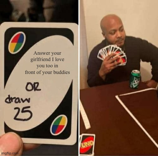 Just boys thing |  Answer your girlfriend I love you too in front of your buddies | image tagged in memes,uno draw 25 cards | made w/ Imgflip meme maker