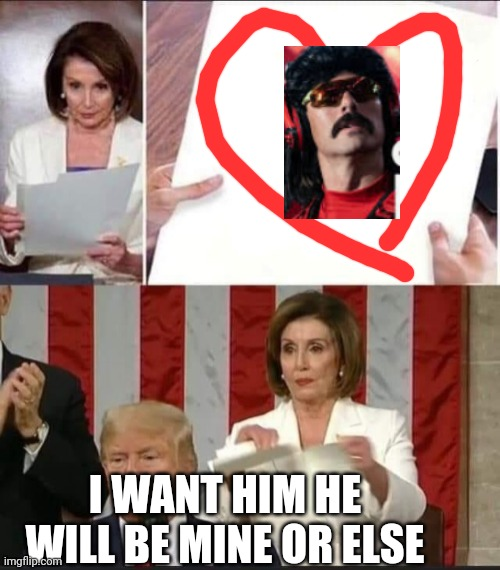 Drdisrespect |  I WANT HIM HE WILL BE MINE OR ELSE | image tagged in nancy pelosi tears speech,doctor | made w/ Imgflip meme maker