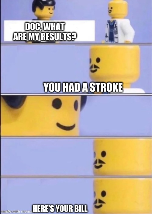 DOC, WHAT ARE MY RESULTS? YOU HAD A STROKE; HERE'S YOUR BILL | image tagged in lego doctor | made w/ Imgflip meme maker