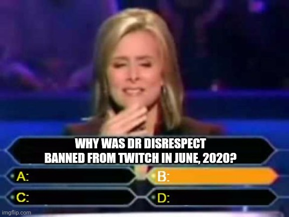 Drdisrespect |  WHY WAS DR DISRESPECT BANNED FROM TWITCH IN JUNE, 2020? | image tagged in dumb quiz game show contestant,who wants to be a millionaire,gaming | made w/ Imgflip meme maker
