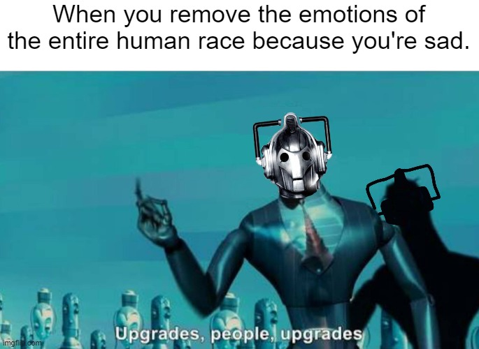 When you remove the emotions of the entire human race because you're sad. | image tagged in doctor who upgrades,memes | made w/ Imgflip meme maker