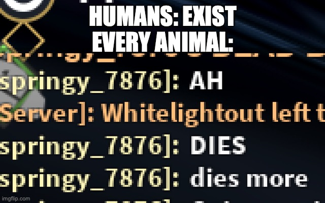 Humans yes. |  HUMANS: EXIST EVERY ANIMAL: | image tagged in dies more | made w/ Imgflip meme maker