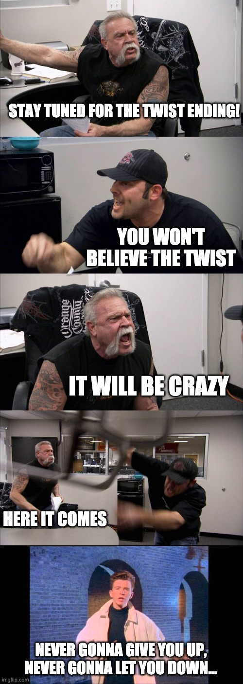 American Chopper Argument Meme |  STAY TUNED FOR THE TWIST ENDING! YOU WON'T BELIEVE THE TWIST; IT WILL BE CRAZY; HERE IT COMES; NEVER GONNA GIVE YOU UP, NEVER GONNA LET YOU DOWN... | image tagged in memes,american chopper argument | made w/ Imgflip meme maker