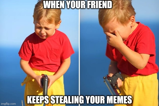 Crying kid with gun |  WHEN YOUR FRIEND; KEEPS STEALING YOUR MEMES | image tagged in crying kid with gun | made w/ Imgflip meme maker
