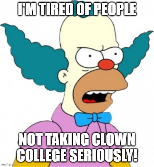 Krusty The Clown - Angry |  I'M TIRED OF PEOPLE; NOT TAKING CLOWN COLLEGE SERIOUSLY! | image tagged in krusty the clown - angry | made w/ Imgflip meme maker