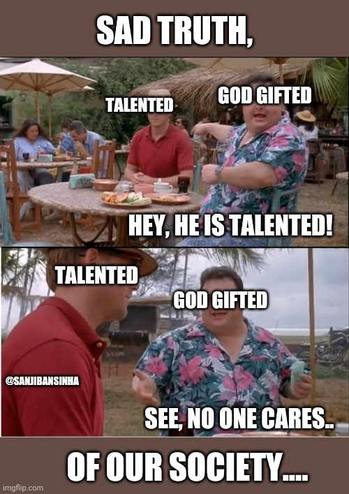 Our_society |  SAD TRUTH, GOD GIFTED; TALENTED; HEY, HE IS TALENTED! TALENTED; GOD GIFTED; @SANJIBANSINHA; SEE, NO ONE CARES.. OF OUR SOCIETY.... | image tagged in memes,see nobody cares | made w/ Imgflip meme maker