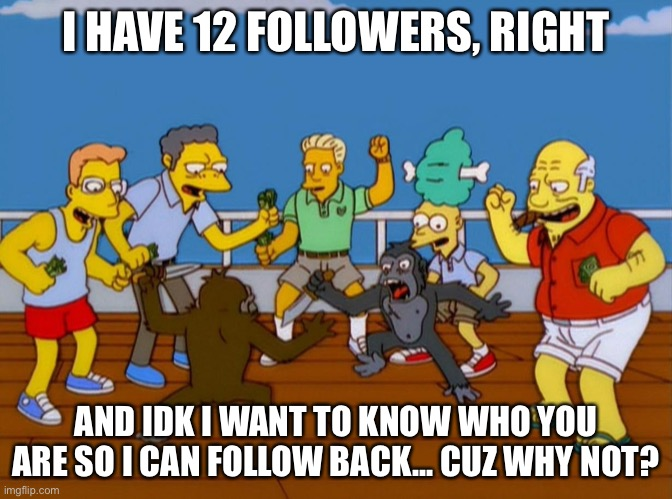 I'll hook you up |  I HAVE 12 FOLLOWERS, RIGHT; AND IDK I WANT TO KNOW WHO YOU ARE SO I CAN FOLLOW BACK... CUZ WHY NOT? | image tagged in simpsons monkey fight | made w/ Imgflip meme maker