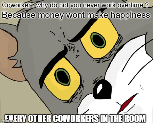 Money is not everything. Some people save money to buy a gold coffin |  Coworker : why do not you never work overtime ? Because money wont make happiness; EVERY OTHER COWORKERS IN THE ROOM | image tagged in unsettled tom,money,work,health,get a life,overtime | made w/ Imgflip meme maker