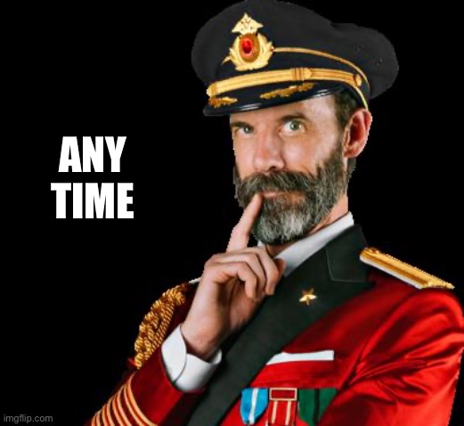 captain obvious | ANY TIME | image tagged in captain obvious | made w/ Imgflip meme maker