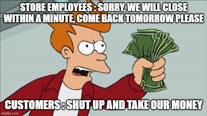 It is like this everyday |  STORE EMPLOYEES : SORRY, WE WILL CLOSE WITHIN A MINUTE, COME BACK TOMORROW PLEASE; CUSTOMERS : SHUT UP AND TAKE OUR MONEY | image tagged in shut up and take my money fry,customer service,annoying people,work,money | made w/ Imgflip meme maker