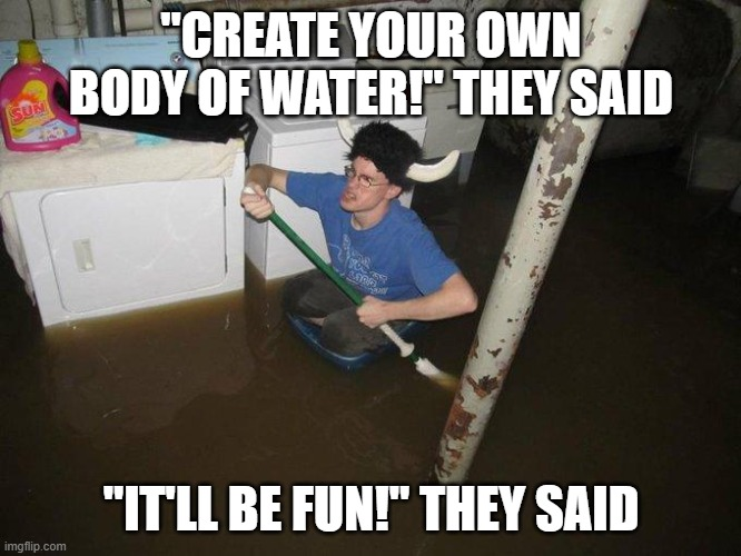 "Our lake |  ""CREATE YOUR OWN BODY OF WATER!"" THEY SAID; ""IT'LL BE FUN!"" THEY SAID 