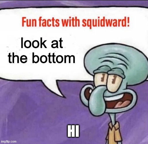 look at the bottom; HI | image tagged in fun facts with squidward | made w/ Imgflip meme maker