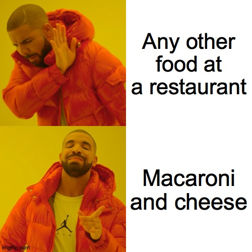 My choice of food at a restaurant! |  Any other food at a restaurant; Macaroni and cheese | image tagged in memes,drake hotline bling,macaroni and cheese,restaurant,food | made w/ Imgflip meme maker