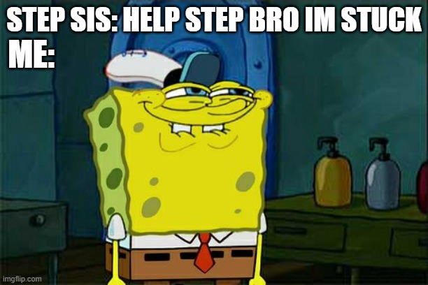 Don't You Squidward Meme |  ME:; STEP SIS: HELP STEP BRO IM STUCK | image tagged in memes,don't you squidward | made w/ Imgflip meme maker