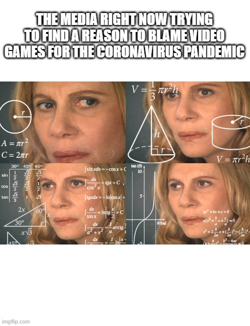 CONFUSED MATH LADY |  THE MEDIA RIGHT NOW TRYING TO FIND A REASON TO BLAME VIDEO GAMES FOR THE CORONAVIRUS PANDEMIC | image tagged in confused math lady | made w/ Imgflip meme maker