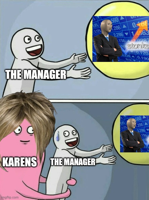 If the manager has to speak to everyone, they can't stonks |  THE MANAGER; KARENS; THE MANAGER | image tagged in memes,running away balloon,stonks,karen,manager,meme man | made w/ Imgflip meme maker