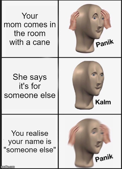 "Names cost lives |  Your mom comes in the room with a cane; She says it's for someone else; You realise your name is ""someone else"" 
