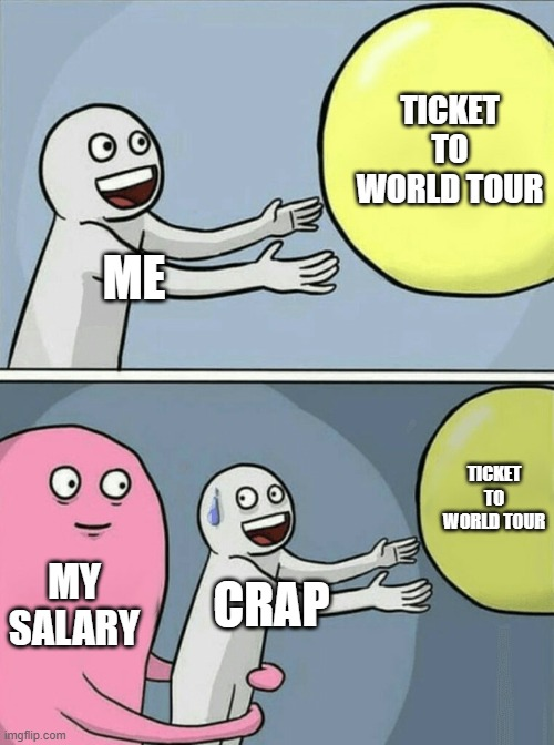 true quality |  TICKET TO WORLD TOUR; ME; TICKET TO WORLD TOUR; MY SALARY; CRAP | image tagged in memes,running away balloon | made w/ Imgflip meme maker