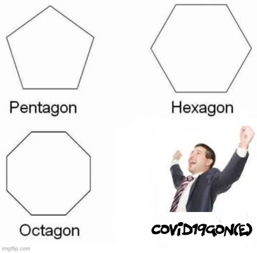 Pentagon Hexagon Octagon |  Covid19gon(e) | image tagged in covid-19,gone,pentagon hexagon octagon,happy | made w/ Imgflip meme maker