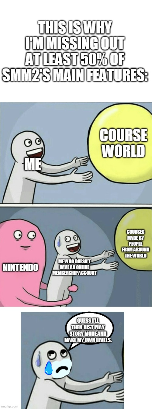 Running Away Balloon |  THIS IS WHY I'M MISSING OUT AT LEAST 50% OF SMM2'S MAIN FEATURES:; COURSE WORLD; ME; COURSES MADE BY PEOPLE FROM AROUND THE WORLD; NINTENDO; ME WHO DOESN'T HAVE AN ONLINE MEMBERSHIP ACCOUNT; GUESS I'LL THEN JUST PLAY STORY MODE AND MAKE MY OWN LEVELS. | image tagged in memes,running away balloon,nintendo switch,super mario | made w/ Imgflip meme maker