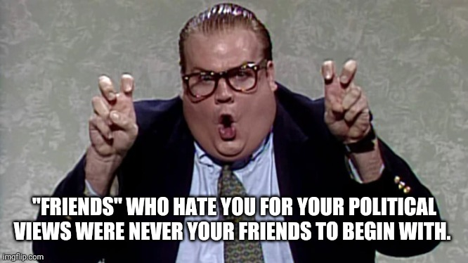 "Farley Friends |  ""FRIENDS"" WHO HATE YOU FOR YOUR POLITICAL VIEWS WERE NEVER YOUR FRIENDS TO BEGIN WITH. 