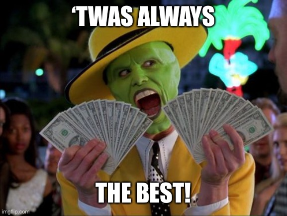 Money Money Meme | 'TWAS ALWAYS THE BEST! | image tagged in memes,money money | made w/ Imgflip meme maker