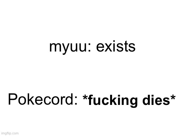 Pokecord was a good lad |  myuu: exists; Pokecord:; *fucking dies* | image tagged in pokemon,discord,text | made w/ Imgflip meme maker