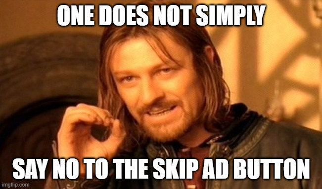 One does not simply |  ONE DOES NOT SIMPLY; SAY NO TO THE SKIP AD BUTTON | image tagged in memes,one does not simply | made w/ Imgflip meme maker