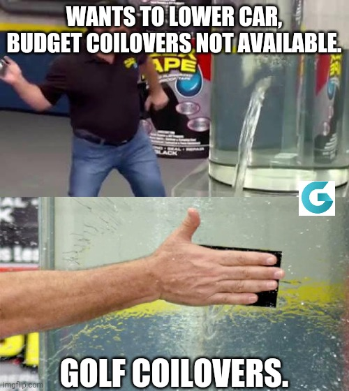 Rescue |  WANTS TO LOWER CAR, BUDGET COILOVERS NOT AVAILABLE. GOLF COILOVERS. | image tagged in funny memes,mechanic,mods | made w/ Imgflip meme maker