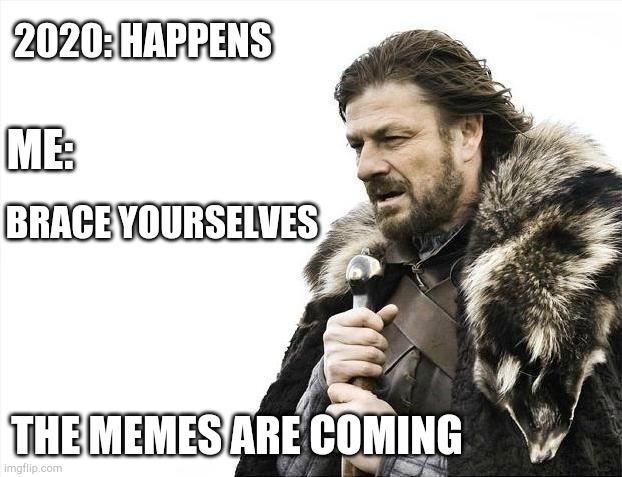 2020 |  2020: HAPPENS; ME:; BRACE YOURSELVES; THE MEMES ARE COMING | image tagged in memes,brace yourselves x is coming,funny,imgflip,2020 | made w/ Imgflip meme maker