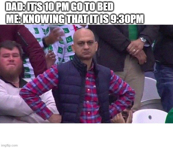 Angry Pakistani Fan |  DAD: IT'S 10 PM GO TO BED; ME: KNOWING THAT IT IS 9:30PM | image tagged in angry pakistani fan | made w/ Imgflip meme maker