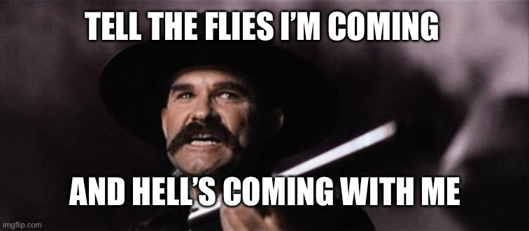 wyatt earp |  TELL THE FLIES I'M COMING; AND HELL'S COMING WITH ME | image tagged in wyatt earp | made w/ Imgflip meme maker