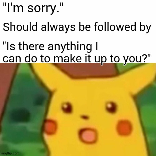 "Words Are Cheap |  ""I'm sorry.""; Should always be followed by; ""Is there anything I can do to make it up to you?"" 