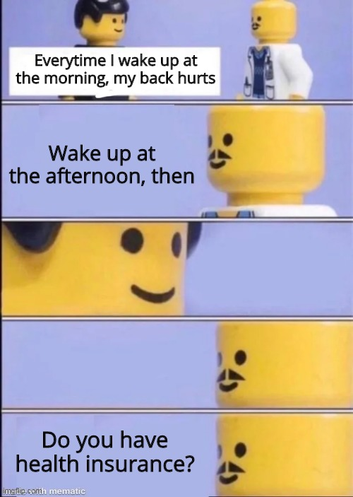 Do you have health insurance? |  Everytime I wake up at the morning, my back hurts; Wake up at the afternoon, then; Do you have health insurance? | image tagged in lego doctor,health,doctor | made w/ Imgflip meme maker