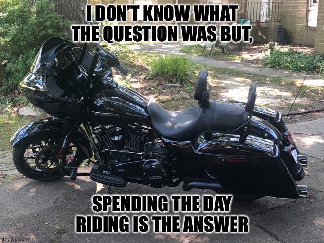 Wind Therapy |  I DON'T KNOW WHAT THE QUESTION WAS BUT, SPENDING THE DAY RIDING IS THE ANSWER | image tagged in harley,harley davidson,bagger,road glide,wind therapy | made w/ Imgflip meme maker