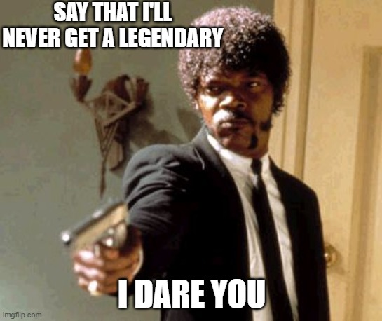 Say that again... |  SAY THAT I'LL NEVER GET A LEGENDARY; I DARE YOU | image tagged in memes,say that again i dare you,brawl stars | made w/ Imgflip meme maker