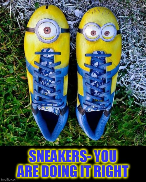 minions |  SNEAKERS- YOU ARE DOING IT RIGHT | image tagged in minions,sneakers | made w/ Imgflip meme maker