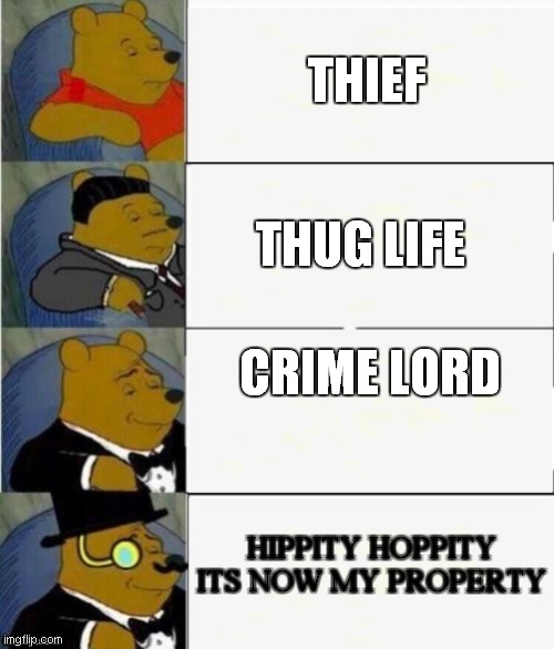how you see yourself when stealing cookies |  THIEF; THUG LIFE; CRIME LORD; HIPPITY HOPPITY ITS NOW MY PROPERTY | image tagged in tuxedo winnie the pooh 4 panel | made w/ Imgflip meme maker