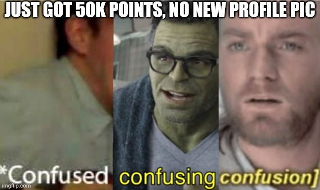 Can a mod help me out in comments? |  JUST GOT 50K POINTS, NO NEW PROFILE PIC | image tagged in confused confusing confusion | made w/ Imgflip meme maker