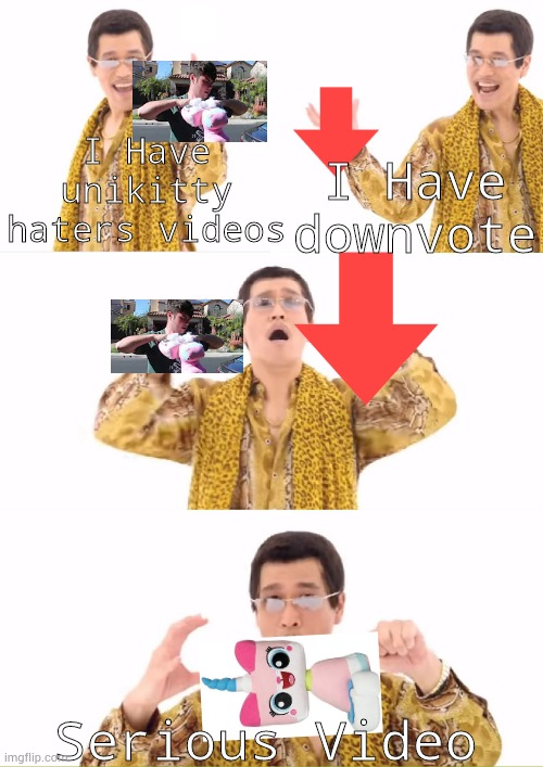 PPAP Makes Destruction of unikitty |  I Have downvote; I Have unikitty haters videos; Serious Video | image tagged in memes,ppap,plainrock124 only 2000 for ever made,downvote | made w/ Imgflip meme maker