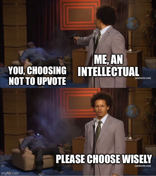 That escalated quickly |  ME, AN INTELLECTUAL; YOU, CHOOSING NOT TO UPVOTE; PLEASE CHOOSE WISELY | image tagged in memes | made w/ Imgflip meme maker