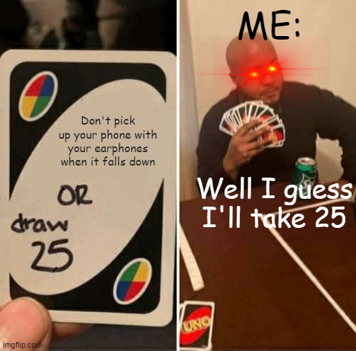 OH SORRY I FORGOT |  ME:; Don't pick up your phone with your earphones when it falls down; Well I guess I'll take 25 | image tagged in memes,uno draw 25 cards | made w/ Imgflip meme maker
