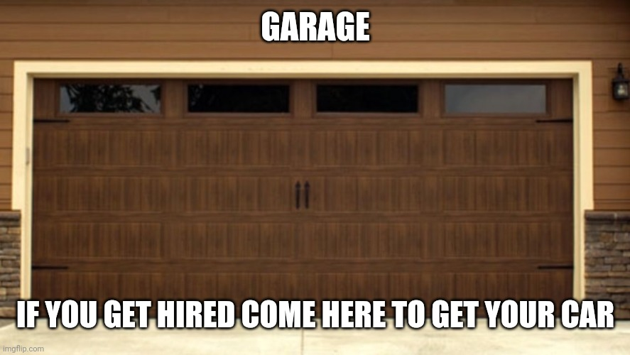 Garage door |  GARAGE; IF YOU GET HIRED COME HERE TO GET YOUR CAR | image tagged in garage door | made w/ Imgflip meme maker