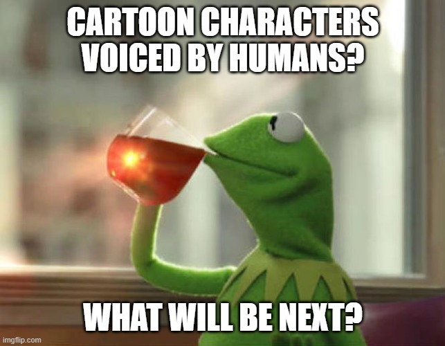 But That's None Of My Business (Neutral) |  CARTOON CHARACTERS VOICED BY HUMANS? WHAT WILL BE NEXT? | image tagged in memes,but that's none of my business neutral | made w/ Imgflip meme maker