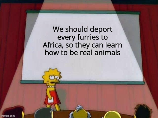 I agree... |  We should deport every furries to Africa, so they can learn how to be real animals | image tagged in lisa simpson's presentation,furries | made w/ Imgflip meme maker