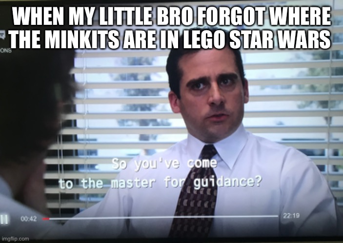 Making a meme of every line in the office day 3 |  WHEN MY LITTLE BRO FORGOT WHERE THE MINKITS ARE IN LEGO STAR WARS | image tagged in the office,funny | made w/ Imgflip meme maker